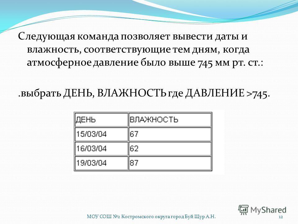 Следующая команда позволяет вывести даты и влажность, соответствующие тем дням, когда атмосферное давление было выше 745 мм рт. ст.:.выбрать ДЕНЬ, ВЛАЖНОСТЬ где ДАВЛЕНИЕ >745. 12МОУ СОШ 2 Костромского округа город Буй Щур А.Н.