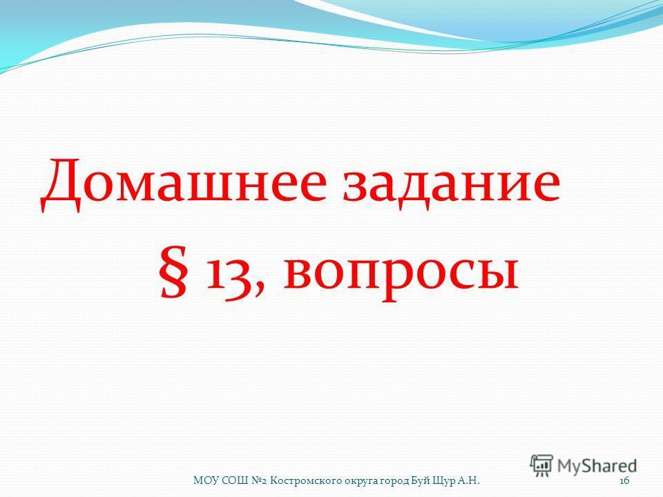Домашнее задание § 13, вопросы МОУ СОШ 2 Костромского округа город Буй Щур А.Н.16