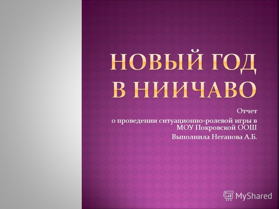 Отчет о проведении ситуационно-ролевой игры в МОУ Покровской ООШ Выполнила Неганова А.Б.
