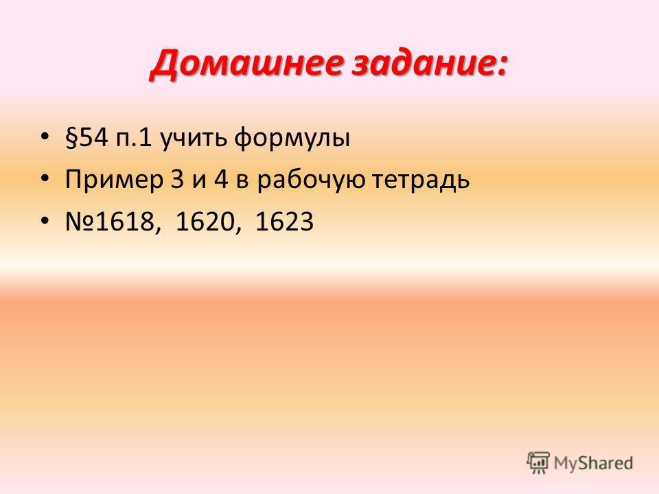 Домашнее задание: §54 п.1 учить формулы Пример 3 и 4 в рабочую тетрадь 1618, 1620, 1623