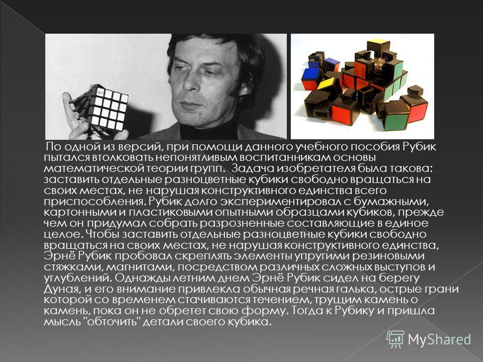 По одной из версий, при помощи данного учебного пособия Рубик пытался втолковать непонятливым воспитанникам основы математической теории групп. Задача изобретателя была такова: заставить отдельные разноцветные кубики свободно вращаться на своих места