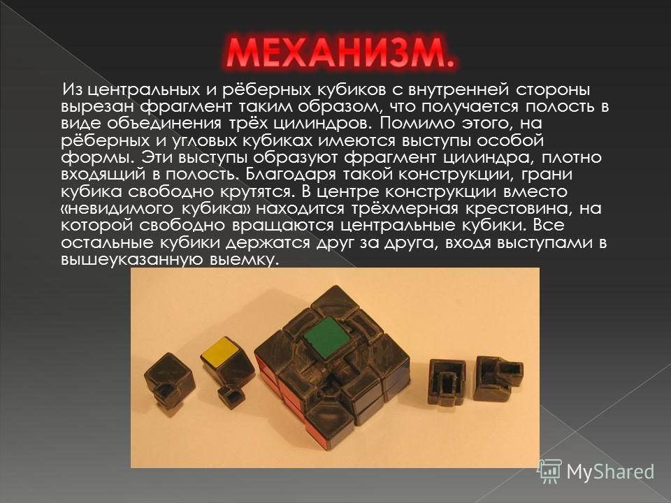 Из центральных и рёберных кубиков с внутренней стороны вырезан фрагмент таким образом, что получается полость в виде объединения трёх цилиндров. Помимо этого, на рёберных и угловых кубиках имеются выступы особой формы. Эти выступы образуют фрагмент ц