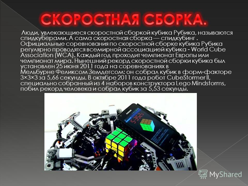 Люди, увлекающиеся скоростной сборкой кубика Рубика, называются спидкуберами. А сама скоростная сборка спидкубинг. Официальные соревнования по скоростной сборке кубика Рубика регулярно проводятся всемирной ассоциацией кубика - World Cube Association