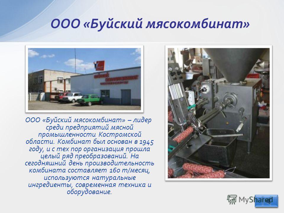 ООО «Буйский мясокомбинат» – лидер среди предприятий мясной промышленности Костромской области. Комбинат был основан в 1945 году, и с тех пор организация прошла целый ряд преобразований. На сегодняшний день производительность комбината составляет 160