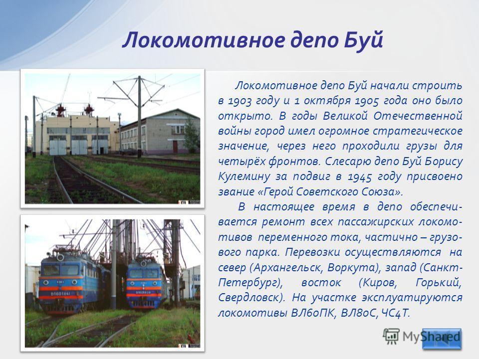 Локомотивное депо Буй Локомотивное депо Буй начали строить в 1903 году и 1 октября 1905 года оно было открыто. В годы Великой Отечественной войны город имел огромное стратегическое значение, через него проходили грузы для четырёх фронтов. Слесарю деп
