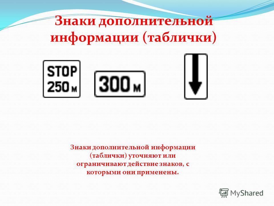 Знаки дополнительной информации (таблички) Знаки дополнительной информации (таблички) уточняют или ограничивают действие знаков, с которыми они применены.