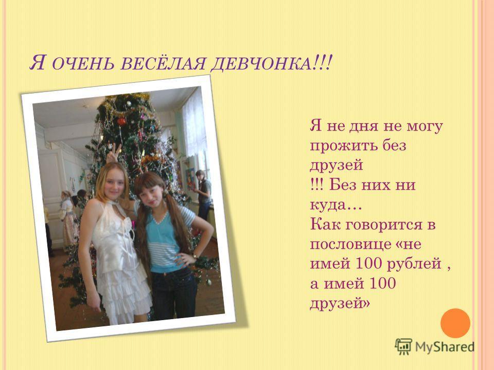 Я ОЧЕНЬ ВЕСЁЛАЯ ДЕВЧОНКА !!! Я не дня не могу прожить без друзей !!! Без них ни куда… Как говорится в пословице «не имей 100 рублей, а имей 100 друзей»
