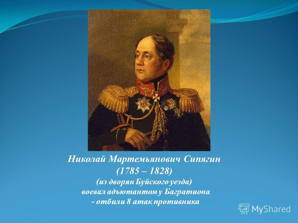 Николай Мартемьянович Сипягин (1785 – 1828) (из дворян Буйского уезда) - воевал адъютантом у Багратиона - - отбили 8 атак противника