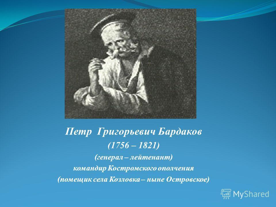 Петр Григорьевич Бардаков (1756 – 1821) (генерал – лейтенант) командир Костромского ополчения (помещик села Козловка – ныне Островское)