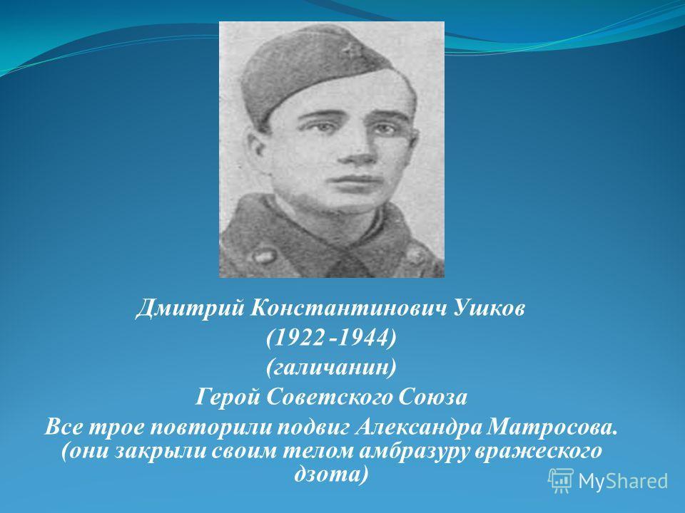 Дмитрий Константинович Ушков (1922 -1944) (галичанин) Герой Советского Союза Все трое повторили подвиг Александра Матросова. (они закрыли своим телом амбразуру вражеского дзота)