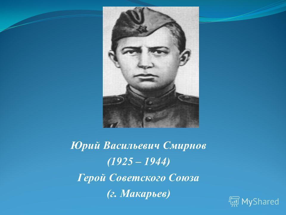 Юрий Васильевич Смирнов (1925 – 1944) Герой Советского Союза (г. Макарьев)