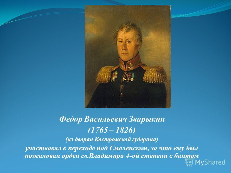 Федор Васильевич Зварыкин (1765 – 1826) (из дворян Костромской губернии) участвовал в переходе под Смоленском, за что ему был пожалован орден св.Владимира 4-ой степени с бантом