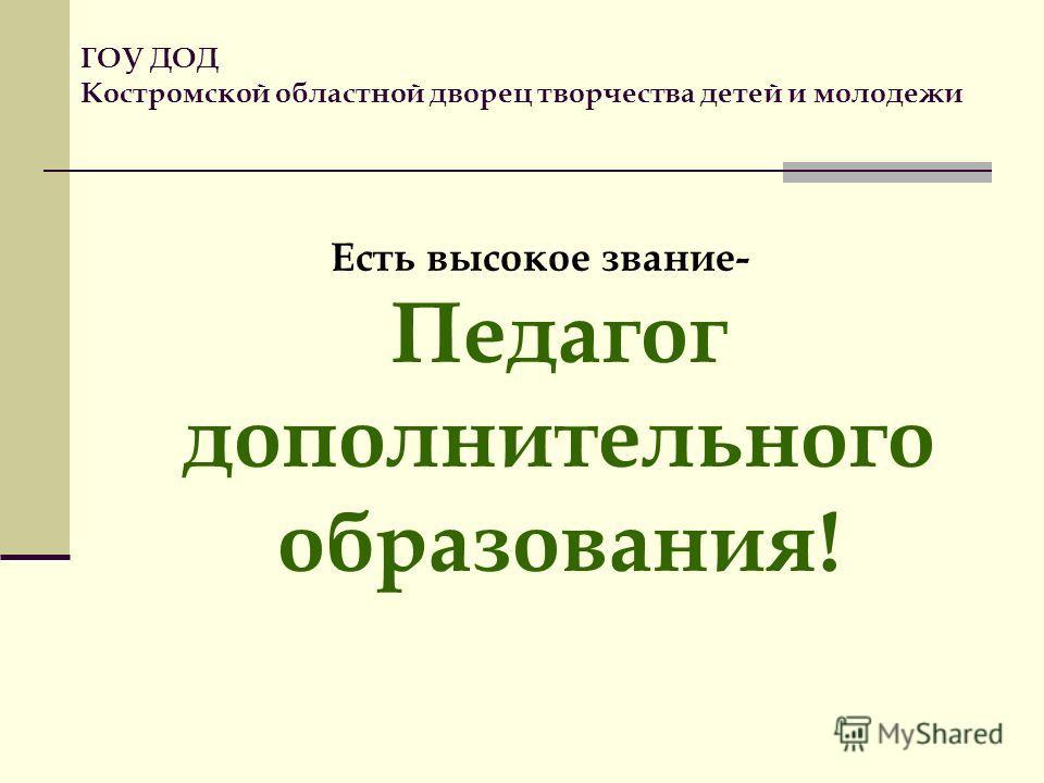 ГОУ ДОД Костромской областной дворец творчества детей и молодежи Есть высокое звание- Педагог дополнительного образования!