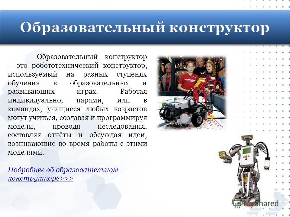 Образовательный конструктор – это робототехнический конструктор, используемый на разных ступенях обучения в образовательных и развивающих играх. Работая индивидуально, парами, или в командах, учащиеся любых возрастов могут учиться, создавая и програм