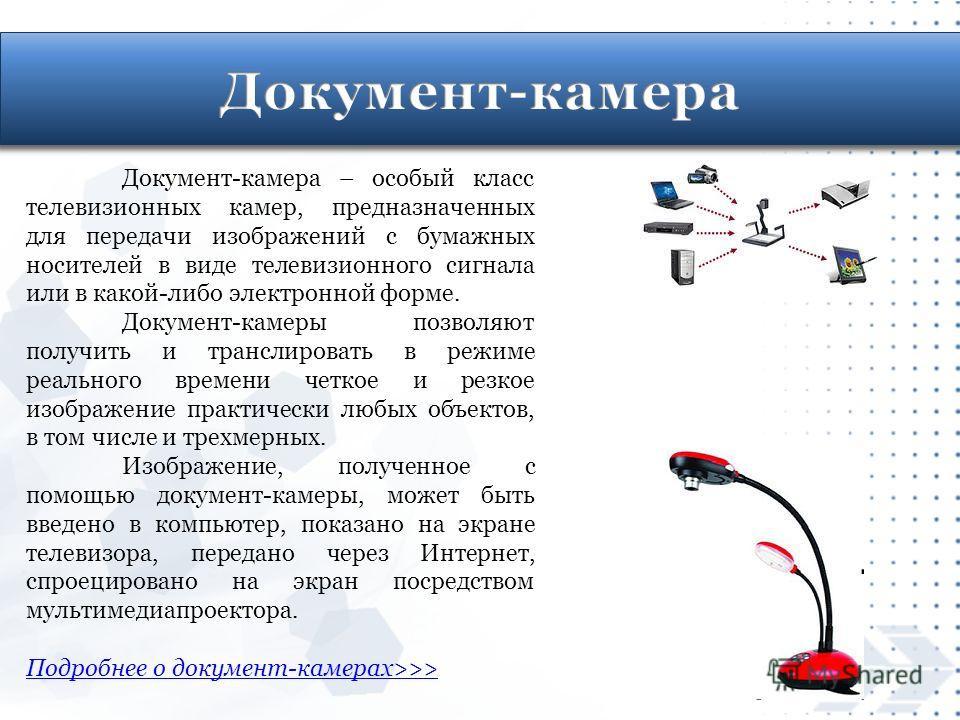 Документ-камера – особый класс телевизионных камер, предназначенных для передачи изображений с бумажных носителей в виде телевизионного сигнала или в какой-либо электронной форме. Документ-камеры позволяют получить и транслировать в режиме реального