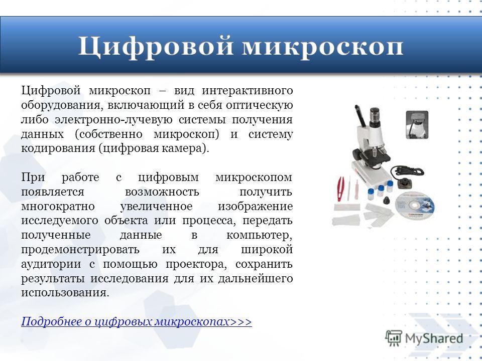 Цифровой микроскоп – вид интерактивного оборудования, включающий в себя оптическую либо электронно-лучевую системы получения данных (собственно микроскоп) и систему кодирования (цифровая камера). При работе с цифровым микроскопом появляется возможнос