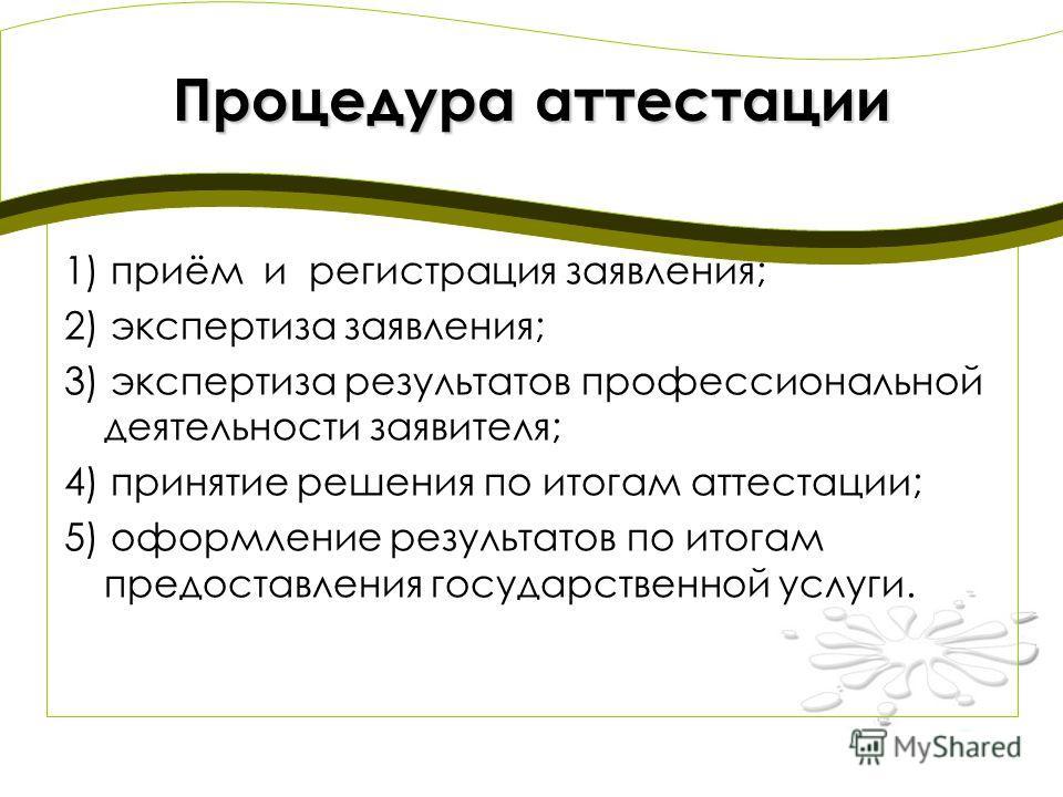 Процедура аттестации 1) приём и регистрация заявления; 2) экспертиза заявления; 3) экспертиза результатов профессиональной деятельности заявителя; 4) принятие решения по итогам аттестации; 5) оформление результатов по итогам предоставления государств