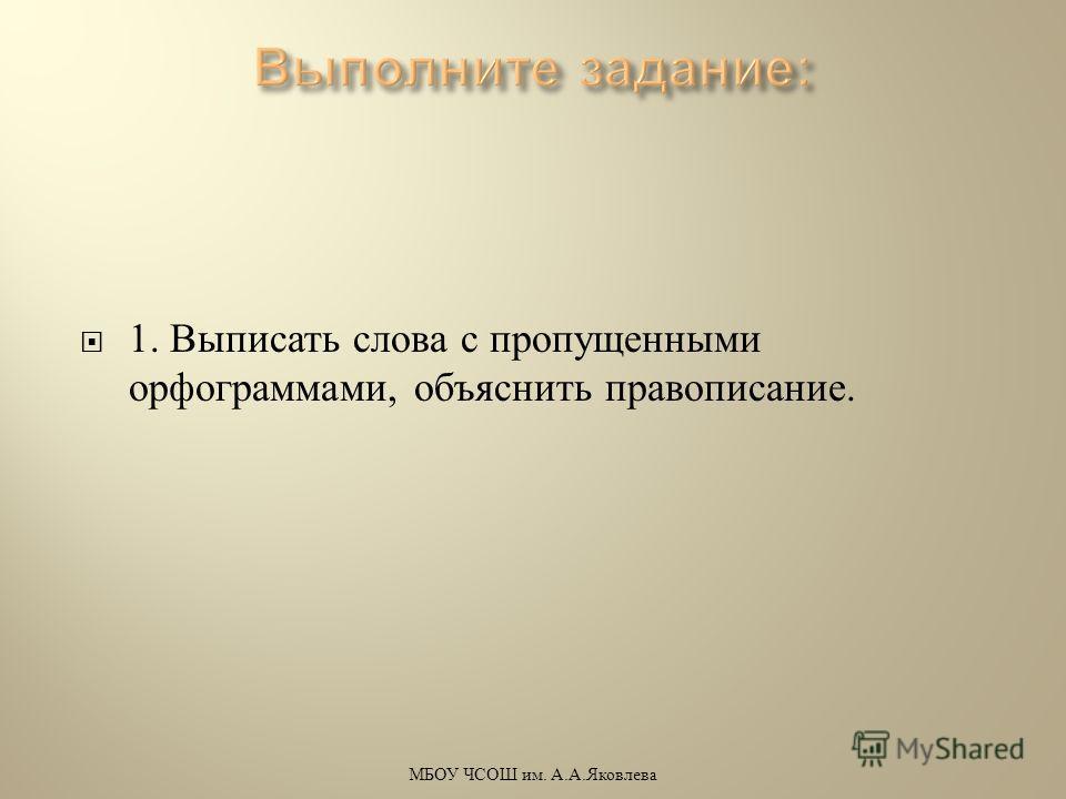1. Выписать слова с пропущенными орфограммами, объяснить правописание. МБОУ ЧСОШ им. А. А. Яковлева