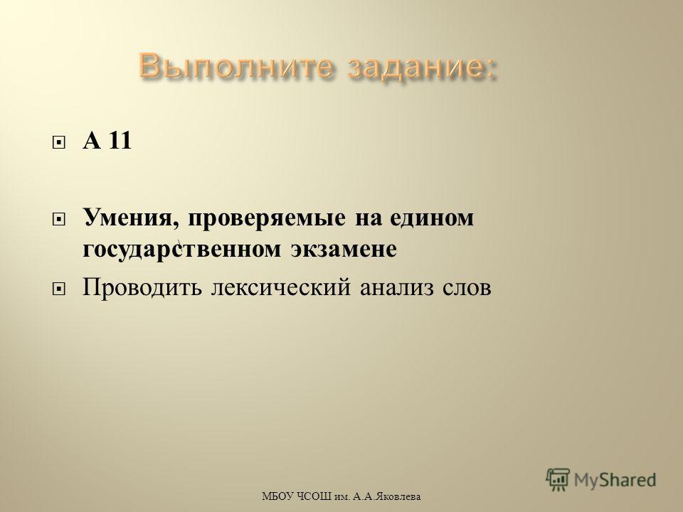 А 11 Умения, проверяемые на едином государственном экзамене Проводить лексический анализ слов \ МБОУ ЧСОШ им. А. А. Яковлева