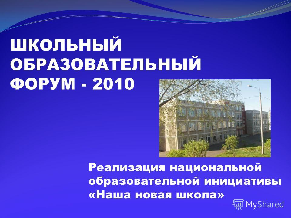 ШКОЛЬНЫЙ ОБРАЗОВАТЕЛЬНЫЙ ФОРУМ - 2010 Реализация национальной образовательной инициативы «Наша новая школа»