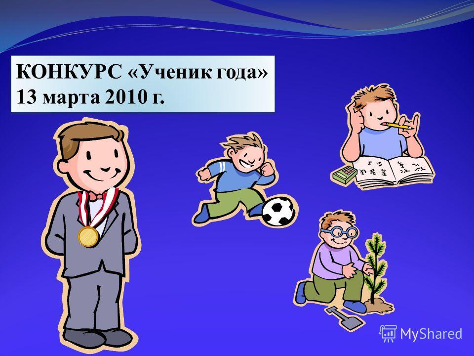 КОНКУРС «Ученик года» 13 марта 2010 г. КОНКУРС «Ученик года» 13 марта 2010 г.
