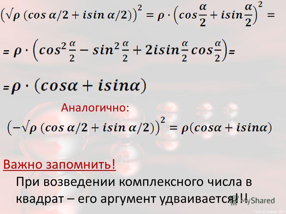 == = Аналогично: Важно запомнить! При возведении комплексного числа в квадрат – его аргумент удваивается!!!