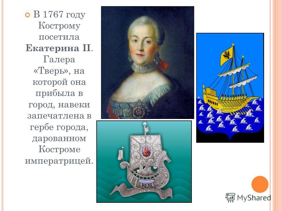В 1767 году Кострому посетила Екатерина II. Галера «Тверь», на которой она прибыла в город, навеки запечатлена в гербе города, дарованном Костроме императрицей.