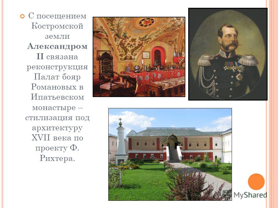 С посещением Костромской земли Александром II связана реконструкция Палат бояр Романовых в Ипатьевском монастыре – стилизация под архитектуру XVII века по проекту Ф. Рихтера.