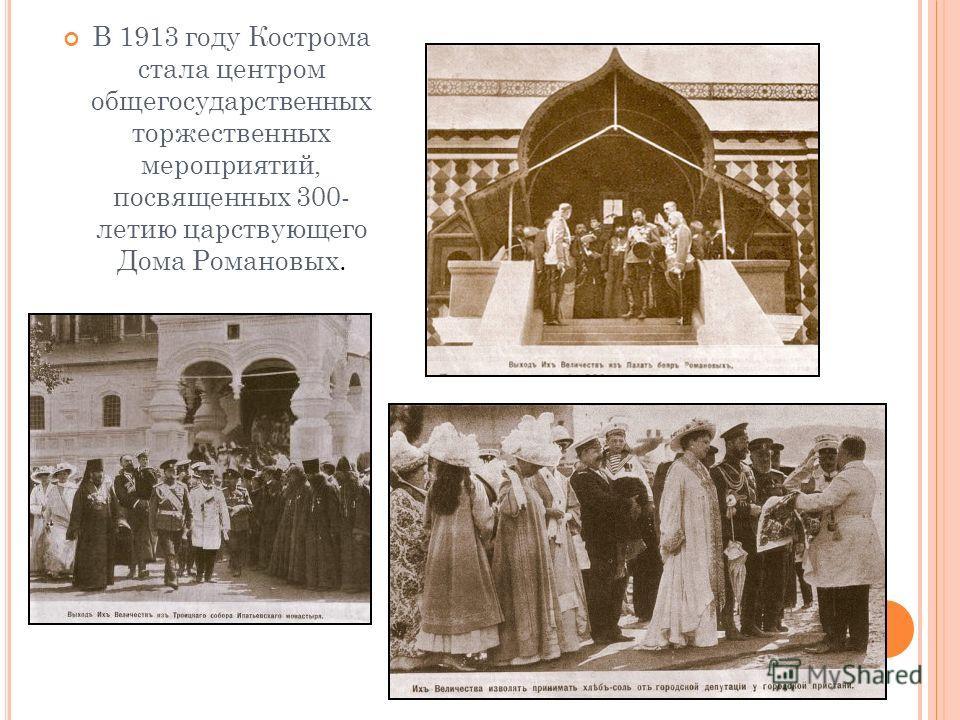 В 1913 году Кострома стала центром общегосударственных торжественных мероприятий, посвященных 300- летию царствующего Дома Романовых.