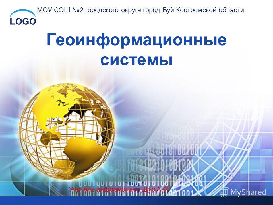 LOGO Геоинформационные системы Учитель информатики Щур А.Н. МОУ СОШ 2 городского округа город Буй Костромской области