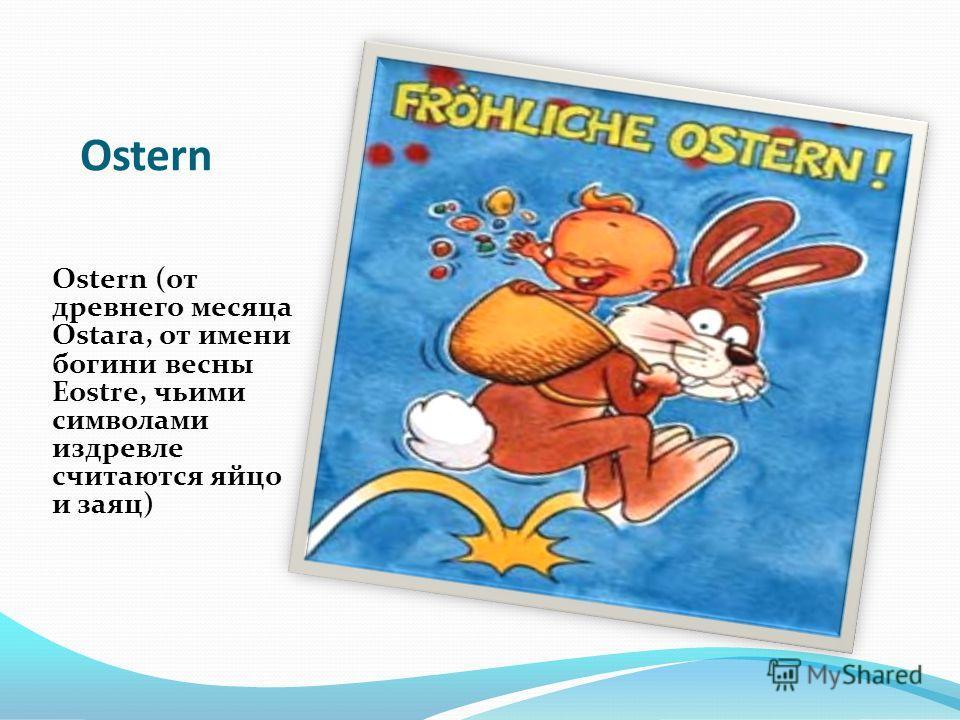Ostern Ostern (от древнего месяца Ostara, от имени богини весны Eostre, чьими символами издревле считаются яйцо и заяц)