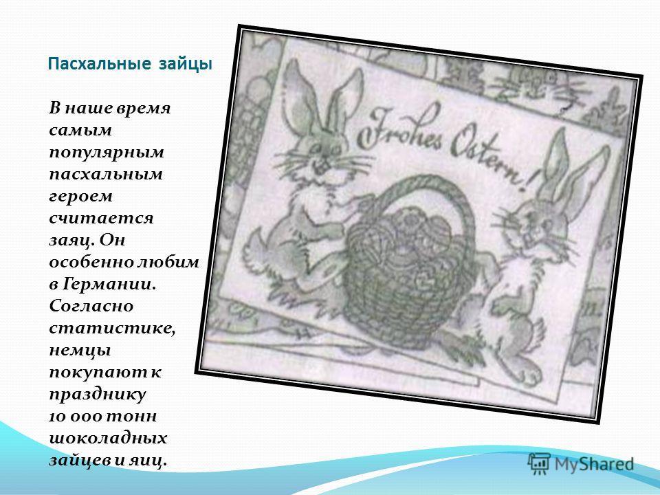 Пасхальные зайцы В наше время самым популярным пасхальным героем считается заяц. Он особенно любим в Германии. Согласно статистике, немцы покупают к празднику 10 000 тонн шоколадных зайцев и яиц.
