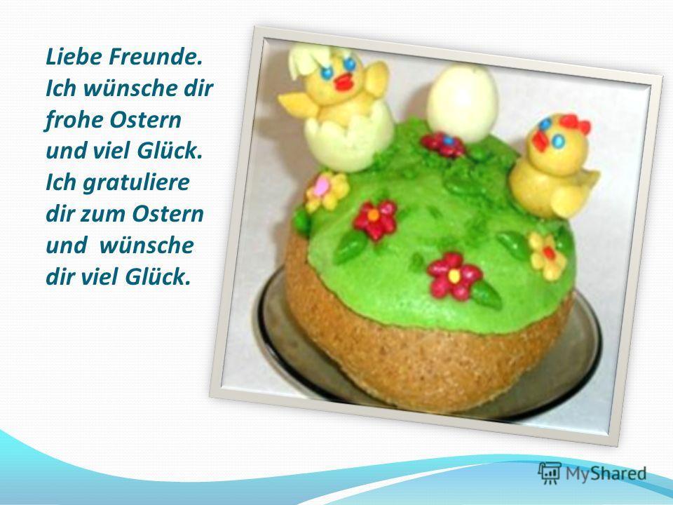 Liebe Freunde. Ich wünsche dir frohe Ostern und viel Glück. Ich gratuliere dir zum Ostern und wünsche dir viel Glück.