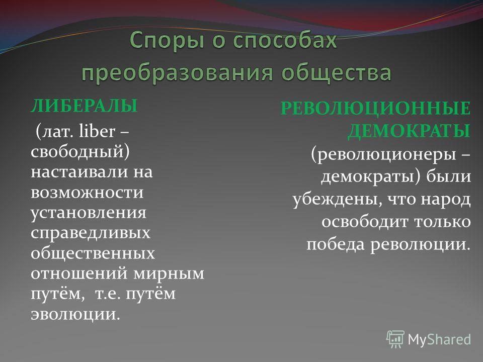 ЛИБЕРАЛЫ (лат. liber – свободный) настаивали на возможности установления справедливых общественных отношений мирным путём, т.е. путём эволюции. РЕВОЛЮЦИОННЫЕ ДЕМОКРАТЫ (революционеры – демократы) были убеждены, что народ освободит только победа револ