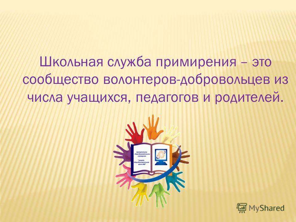 Школьная служба примирения – это сообщество волонтеров-добровольцев из числа учащихся, педагогов и родителей.
