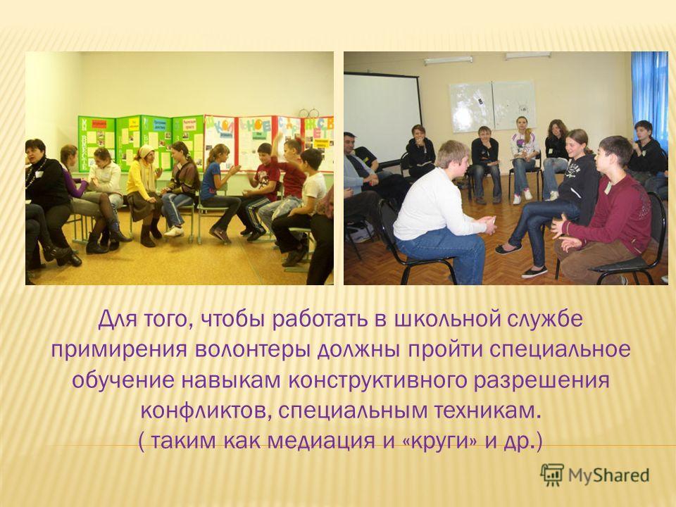 Для того, чтобы работать в школьной службе примирения волонтеры должны пройти специальное обучение навыкам конструктивного разрешения конфликтов, специальным техникам. ( таким как медиация и «круги» и др.)