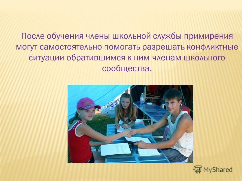 После обучения члены школьной службы примирения могут самостоятельно помогать разрешать конфликтные ситуации обратившимся к ним членам школьного сообщества.