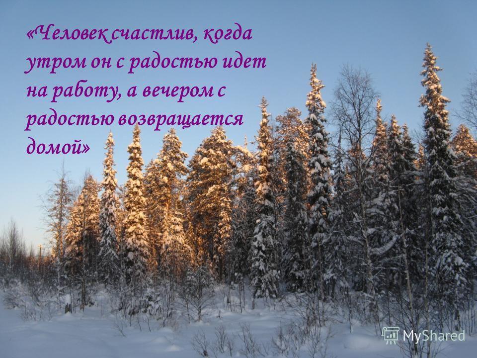 «Человек счастлив, когда утром он с радостью идет на работу, а вечером с радостью возвращается домой»
