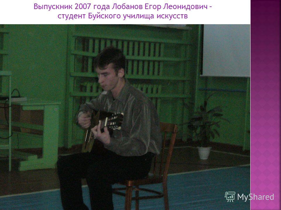 Выпускник 2007 года Лобанов Егор Леонидович – студент Буйского училища искусств