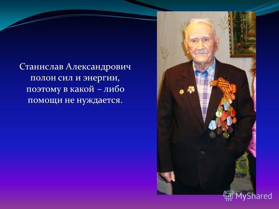 Станислав Александрович полон сил и энергии, поэтому в какой – либо помощи не нуждается.