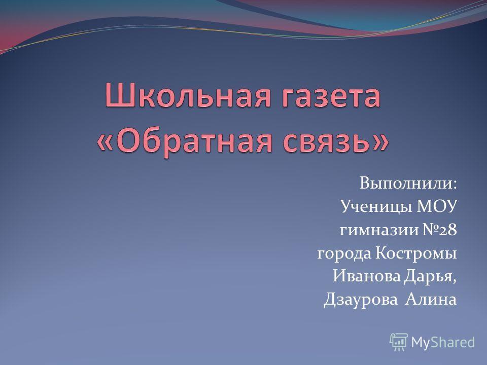 Выполнили: Ученицы МОУ гимназии 28 города Костромы Иванова Дарья, Дзаурова Алина
