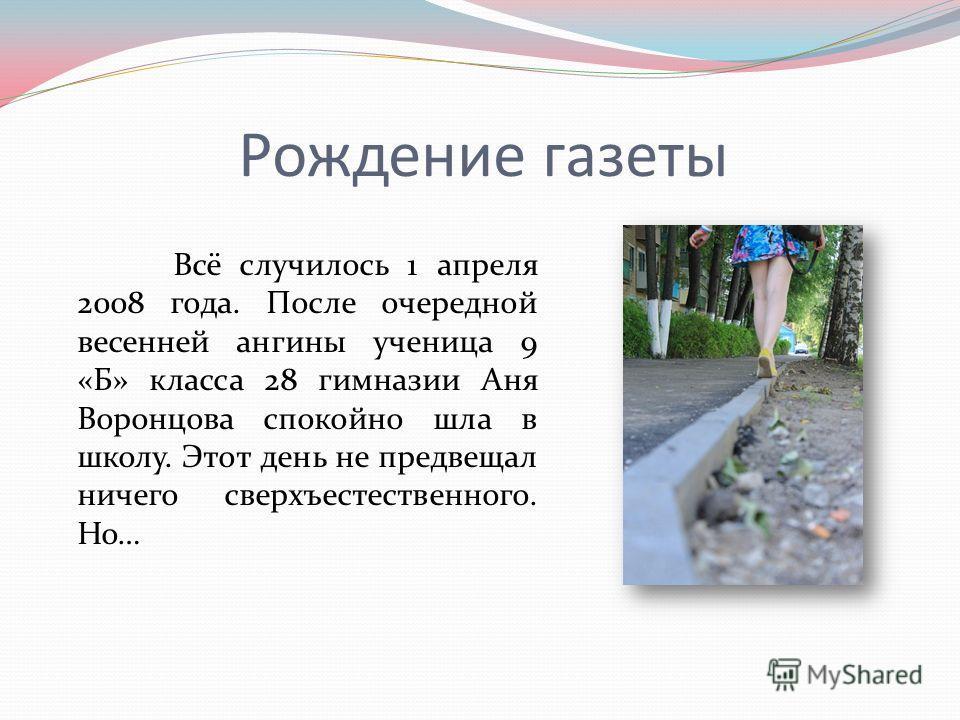 Рождение газеты Всё случилось 1 апреля 2008 года. После очередной весенней ангины ученица 9 «Б» класса 28 гимназии Аня Воронцова спокойно шла в школу. Этот день не предвещал ничего сверхъестественного. Но…
