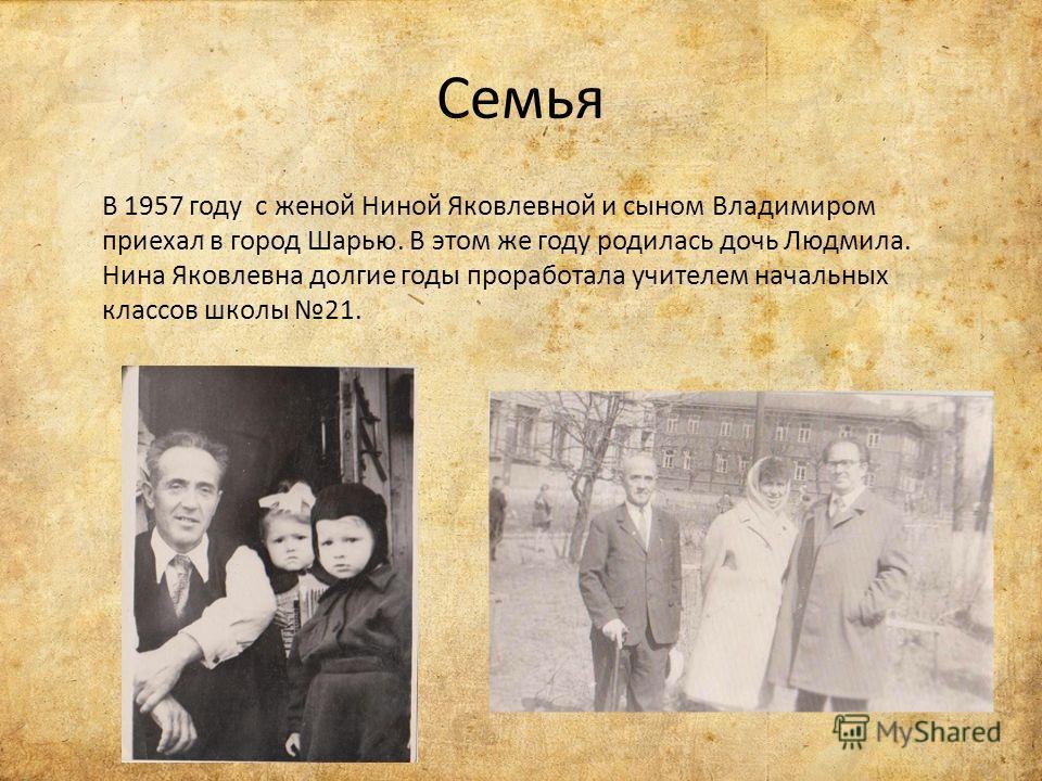 Семья В 1957 году с женой Ниной Яковлевной и сыном Владимиром приехал в город Шарью. В этом же году родилась дочь Людмила. Нина Яковлевна долгие годы проработала учителем начальных классов школы 21.