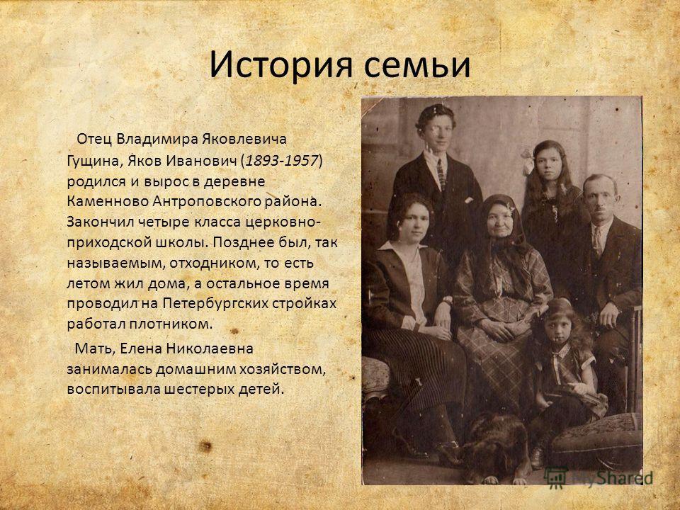 История семьи Отец Владимира Яковлевича Гущина, Яков Иванович (1893-1957) родился и вырос в деревне Каменново Антроповского района. Закончил четыре класса церковно- приходской школы. Позднее был, так называемым, отходником, то есть летом жил дома, а