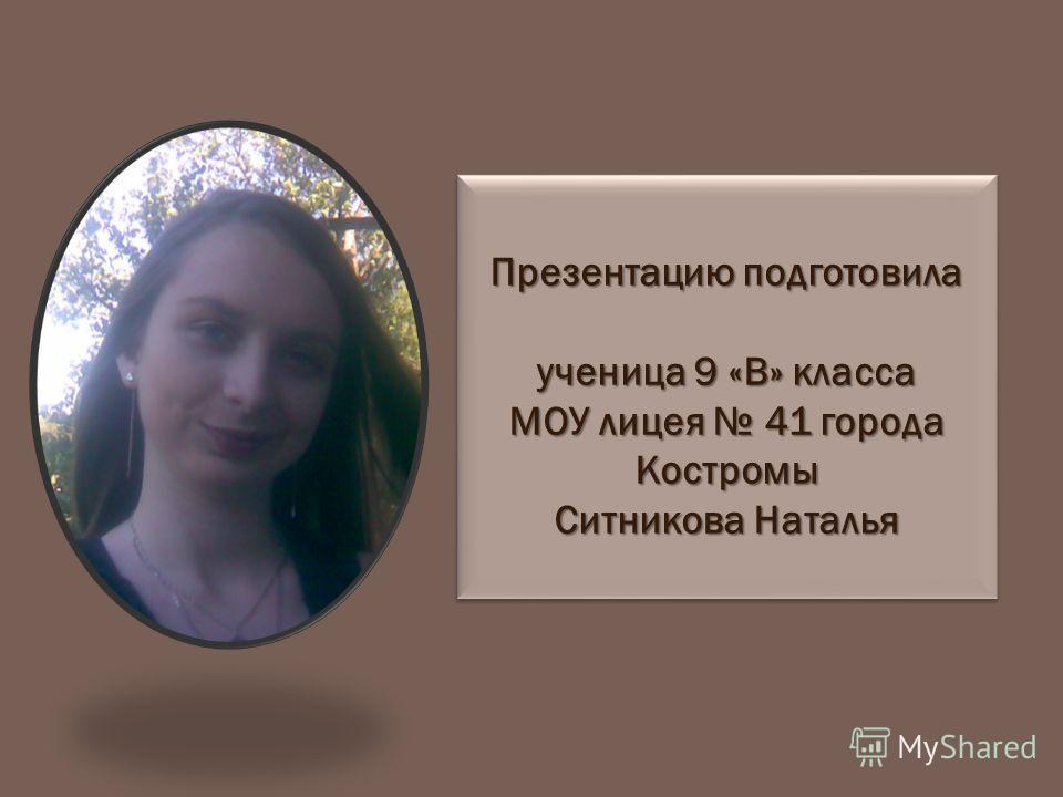 Презентацию подготовила ученица 9 «В» класса МОУ лицея 41 города Костромы Ситникова Наталья