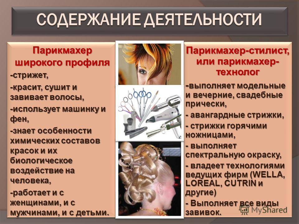 Парикмахер широкого профиля -стрижет, -красит, сушит и завивает волосы, -использует машинку и фен, -знает особенности химических составов красок и их биологическое воздействие на человека, -работает и с женщинами, и с мужчинами, и с детьми. Парикмахе