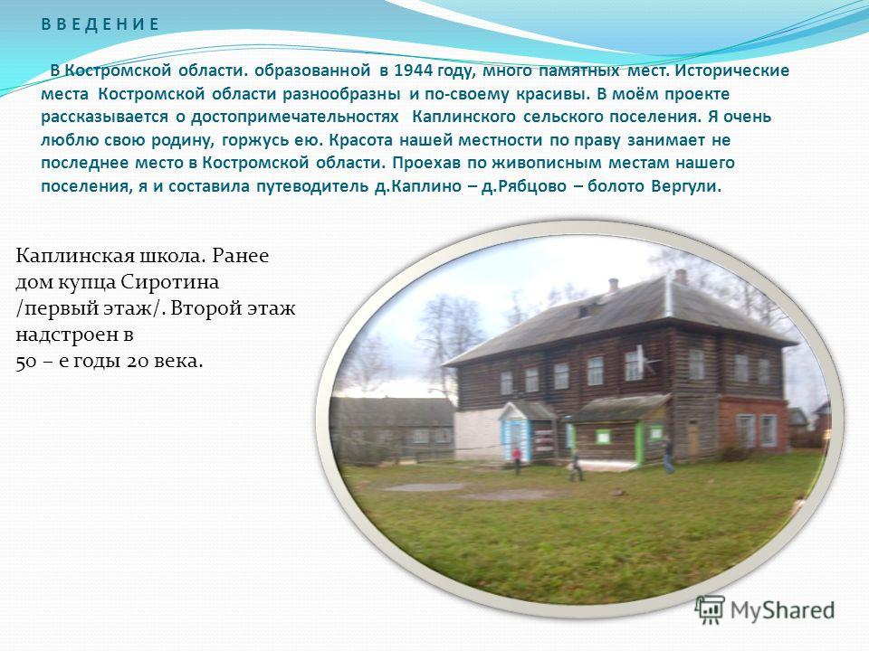 В В Е Д Е Н И Е В Костромской области. образованной в 1944 году, много памятных мест. Исторические места Костромской области разнообразны и по-своему красивы. В моём проекте рассказывается о достопримечательностях Каплинского сельского поселения. Я о