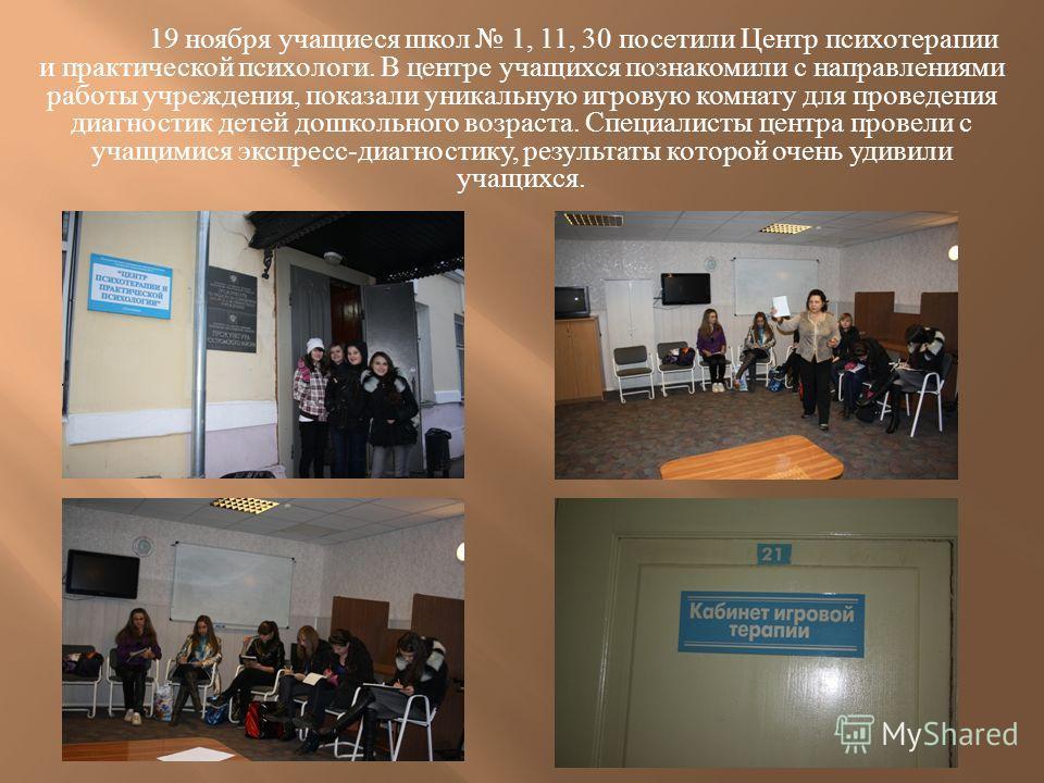 19 ноября учащиеся школ 1, 11, 30 посетили Центр психотерапии и практической психологи. В центре учащихся познакомили с направлениями работы учреждения, показали уникальную игровую комнату для проведения диагностик детей дошкольного возраста. Специал