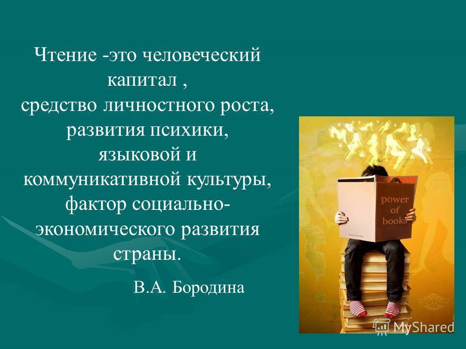 Чтение -это человеческий капитал, средство личностного роста, развития психики, языковой и коммуникативной культуры, фактор социально- экономического развития страны. В.А. Бородина