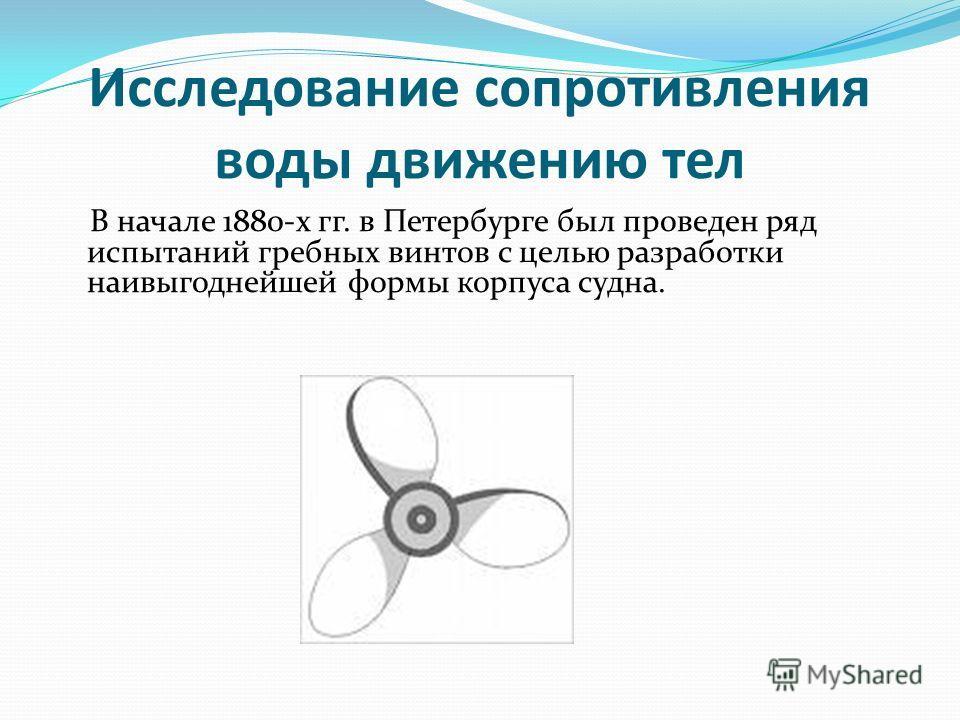 Исследование сопротивления воды движению тел В начале 1880-х гг. в Петербурге был проведен ряд испытаний гребных винтов с целью разработки наивыгоднейшей формы корпуса судна.